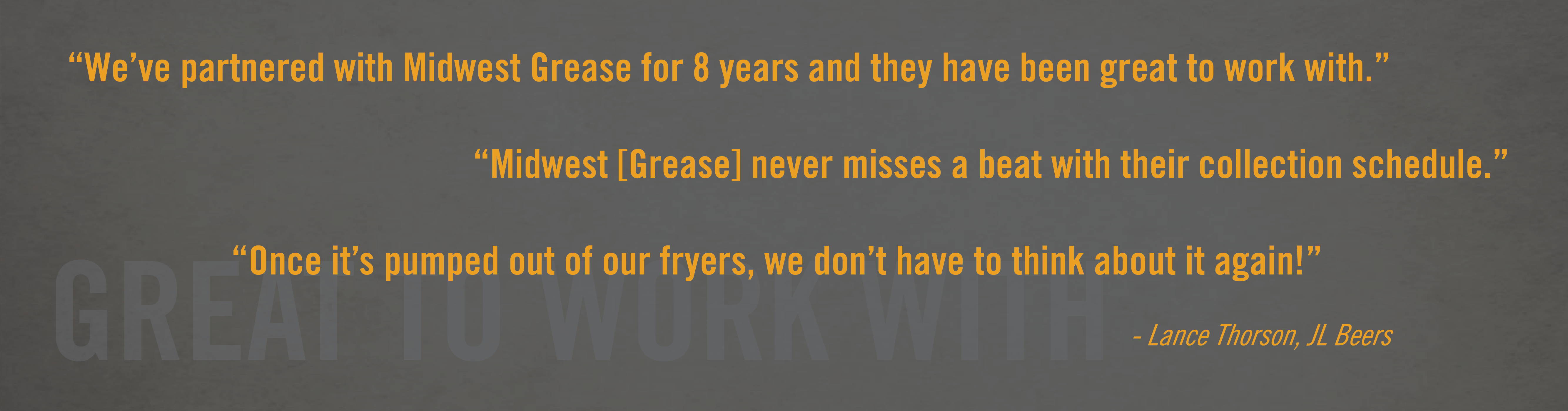 Testimonial: We've partnered with Midwest Grease for 8 years and they have been great to work with. Midwest Grease never misses a beat with their collection schedule. Once it's pumped out of our fryers, we don't have to think about it again! -Lance Thorson, JL Beers