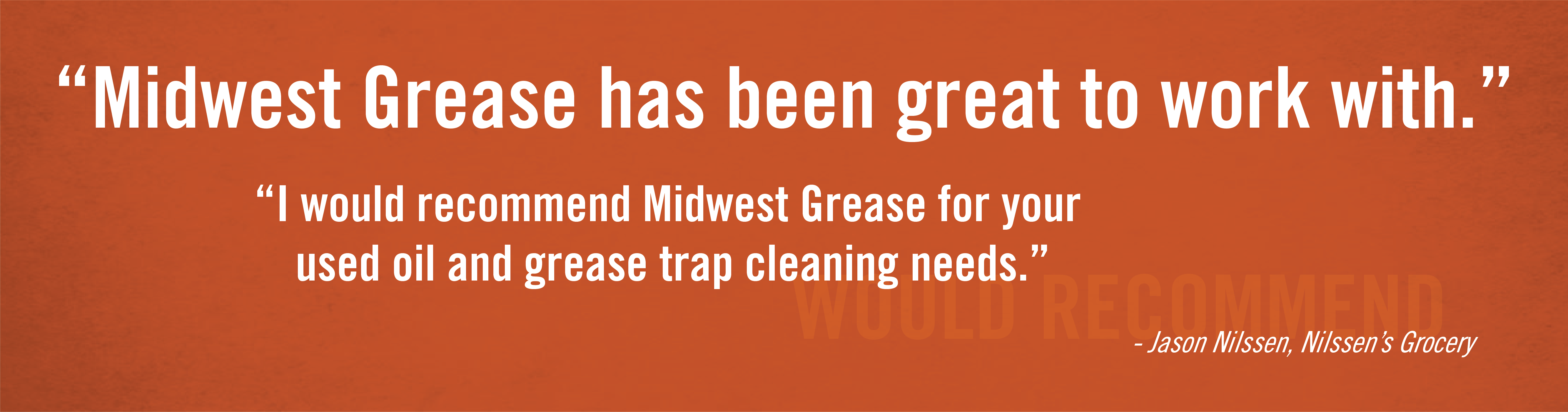 Midwest Grease has been great to work with. I would recommend Midwest Grease for our used oil and grease trap cleaning needs. - Jason Nilssen, Nilssen's Grocery