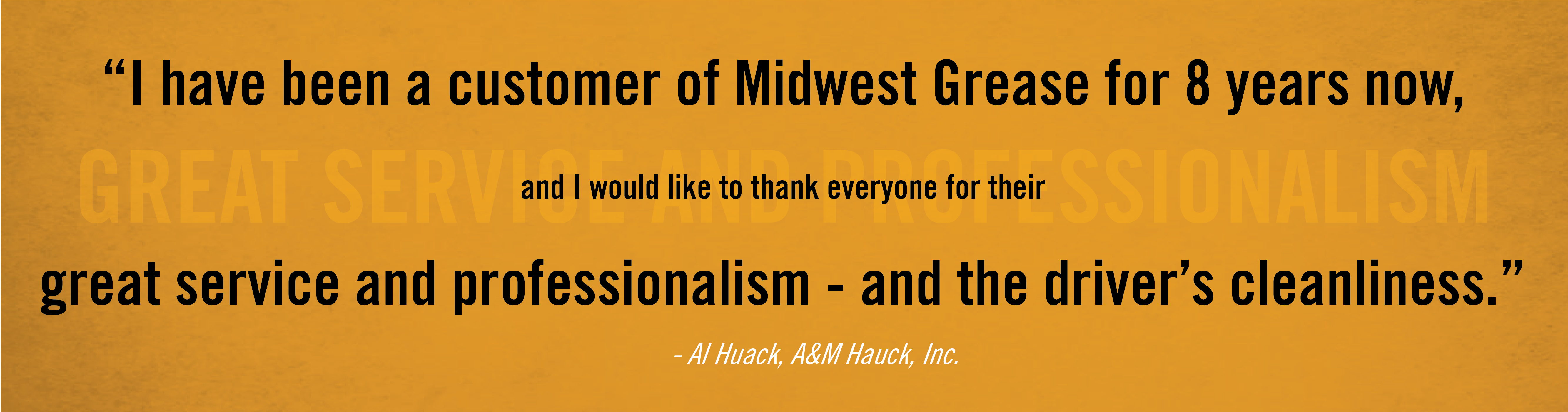 I have been a customer of Midwest Grease for 8 years now, and I would like to thank everyone for their great service and professionalism - and the driver's cleanliness. - Al Huack, A&M Hauck, Inc.